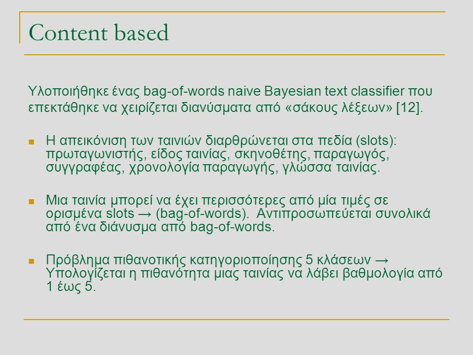 Content based Υλοποιήθηκε ένας bag-of-words naive Bayesian text classifier που. επεκτάθηκε να χειρίζεται διανύσματα από «σάκους λέξεων» [12].